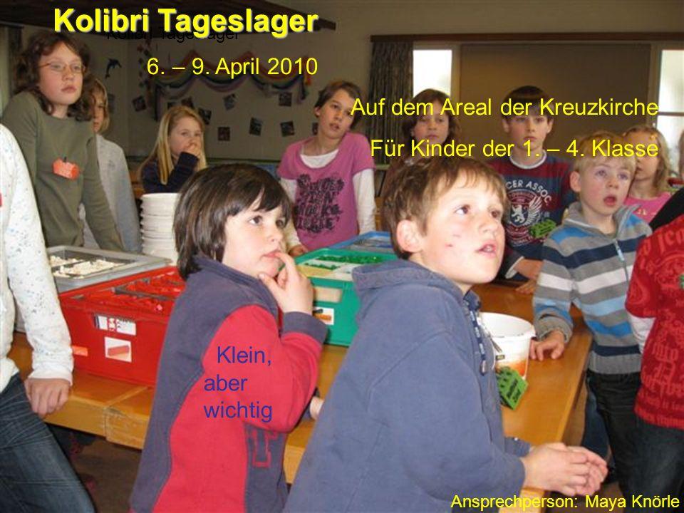 Kolibri Tageslager 6. – 9. April 2010 Auf dem Areal der Kreuzkirche Für Kinder der 1. – 4. Klasse Ansprechperson: Maya Knörle Klein, aber wichtig