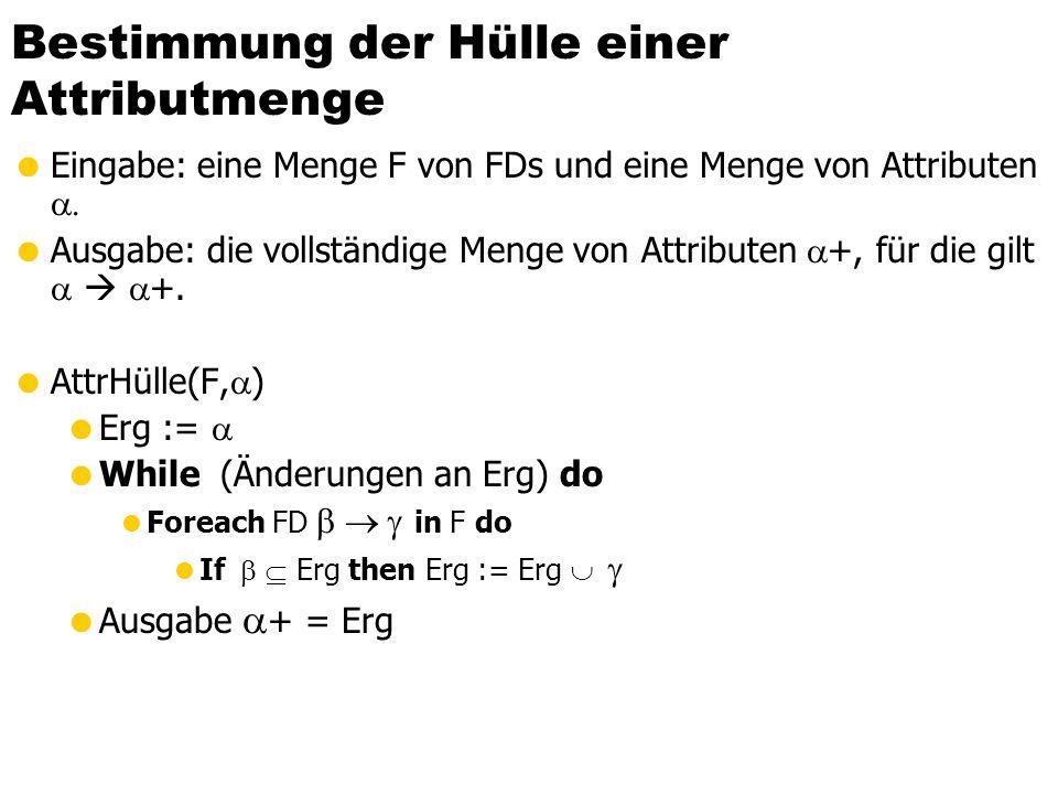 Bestimmung der Hülle einer Attributmenge  Eingabe: eine Menge F von FDs und eine Menge von Attributen   Ausgabe: die vollständige Menge von Attributen  +, für die gilt    +.