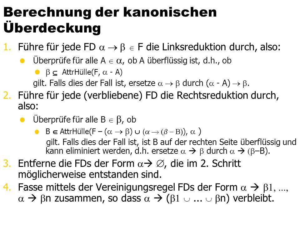 Berechnung der kanonischen Überdeckung 1.Führe für jede FD   F die Linksreduktion durch, also:  Überprüfe für alle A  , ob A überflüssig ist, d.h., ob    AttrHülle(F,  - A) gilt.
