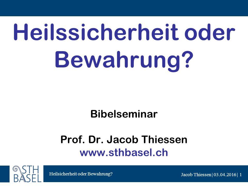 Heilsicherheit oder Bewahrung? Jacob Thiessen | 03.04.2016 | Heilssicherheit oder Bewahrung? Bibelseminar Prof. Dr. Jacob Thiessen www.sthbasel.ch 1