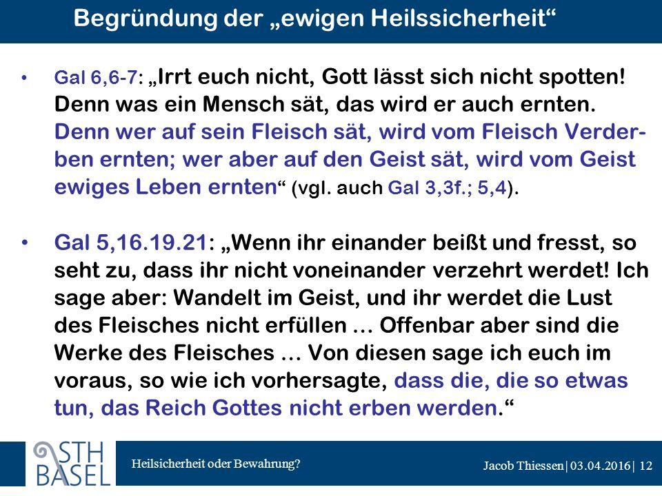 "Heilsicherheit oder Bewahrung? Jacob Thiessen | 03.04.2016 | Begründung der ""ewigen Heilssicherheit"" Gal 6,6-7: "" Irrt euch nicht, Gott lässt sich nic"