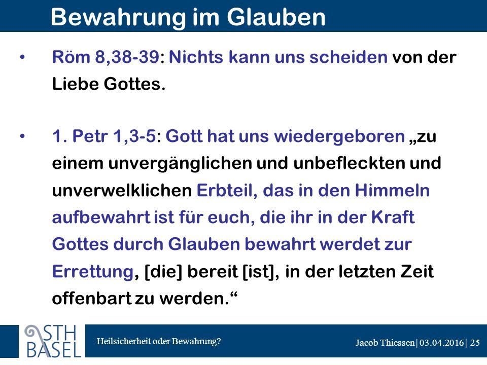 Heilsicherheit oder Bewahrung? Jacob Thiessen | 03.04.2016 | Bewahrung im Glauben Röm 8,38-39: Nichts kann uns scheiden von der Liebe Gottes. 1. Petr
