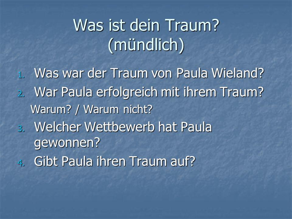 Was ist dein Traum? (mündlich) 1. Was war der Traum von Paula Wieland? 2. War Paula erfolgreich mit ihrem Traum? Warum? / Warum nicht? 3. Welcher Wett