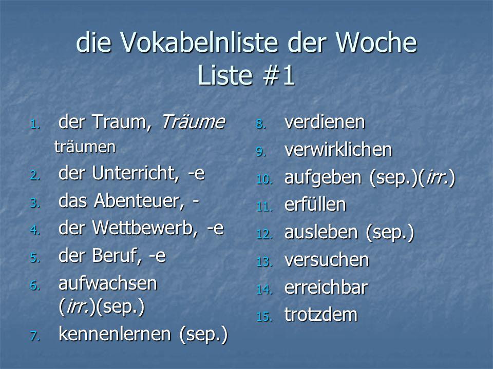 die Vokabelnliste der Woche Liste #1 1. der Traum, Träume träumen 2. der Unterricht, -e 3. das Abenteuer, - 4. der Wettbewerb, -e 5. der Beruf, -e 6.