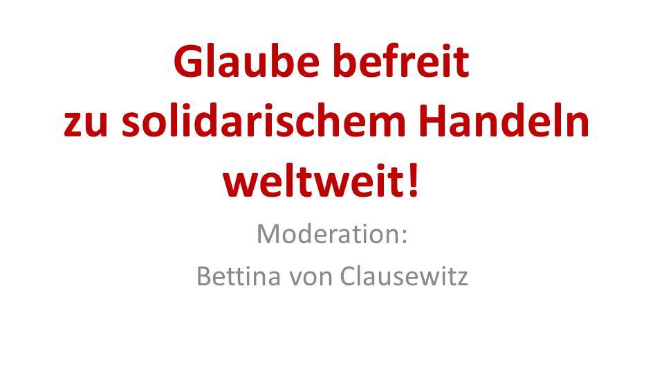 Glaube befreit zu solidarischem Handeln weltweit! Moderation: Bettina von Clausewitz