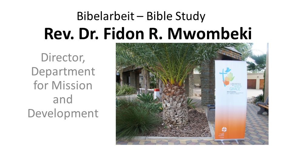Rev. Dr. Fidon R. Mwombeki Director, Department for Mission and Development Bibelarbeit – Bible Study
