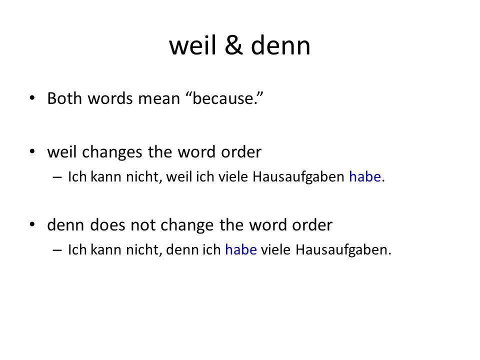 weil & denn Both words mean because. weil changes the word order – Ich kann nicht, weil ich viele Hausaufgaben habe.