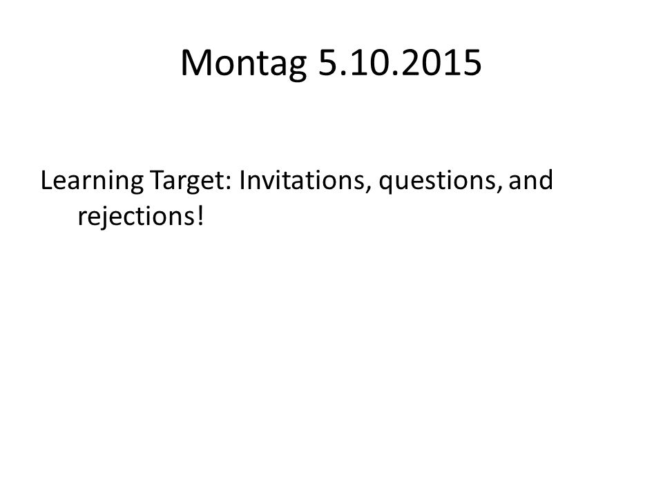 Montag 5.10.2015 Learning Target: Invitations, questions, and rejections!