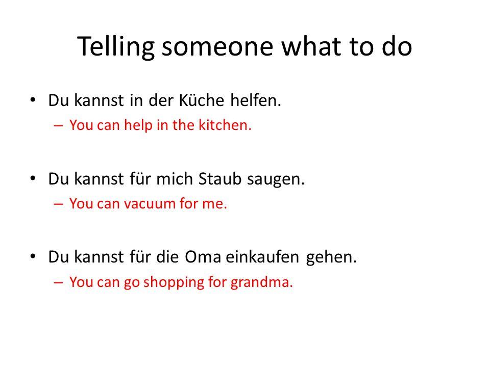 Telling someone what to do Du kannst in der Küche helfen.