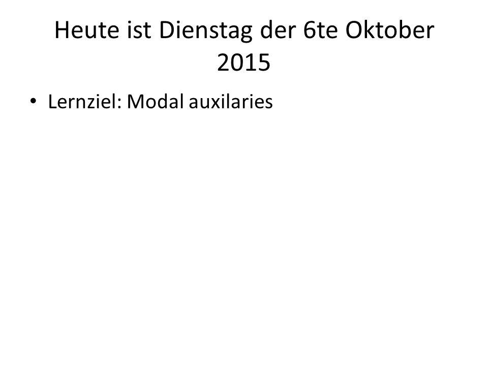 Heute ist Dienstag der 6te Oktober 2015 Lernziel: Modal auxilaries