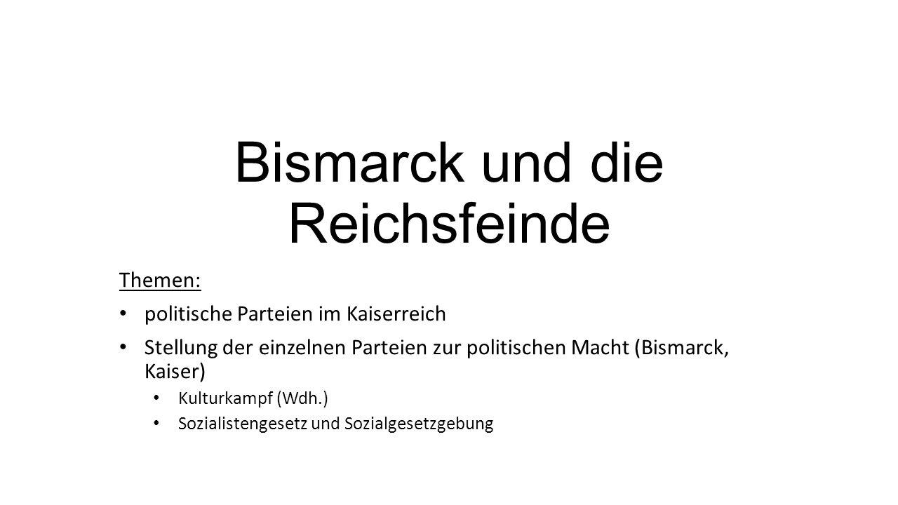 Bismarck und die Reichsfeinde Themen: politische Parteien im Kaiserreich Stellung der einzelnen Parteien zur politischen Macht (Bismarck, Kaiser) Kulturkampf (Wdh.) Sozialistengesetz und Sozialgesetzgebung