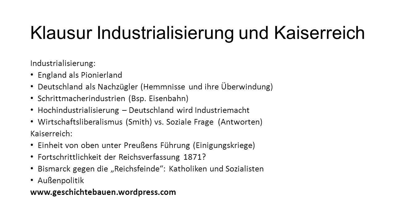 Klausur Industrialisierung und Kaiserreich Industrialisierung: England als Pionierland Deutschland als Nachzügler (Hemmnisse und ihre Überwindung) Schrittmacherindustrien (Bsp.