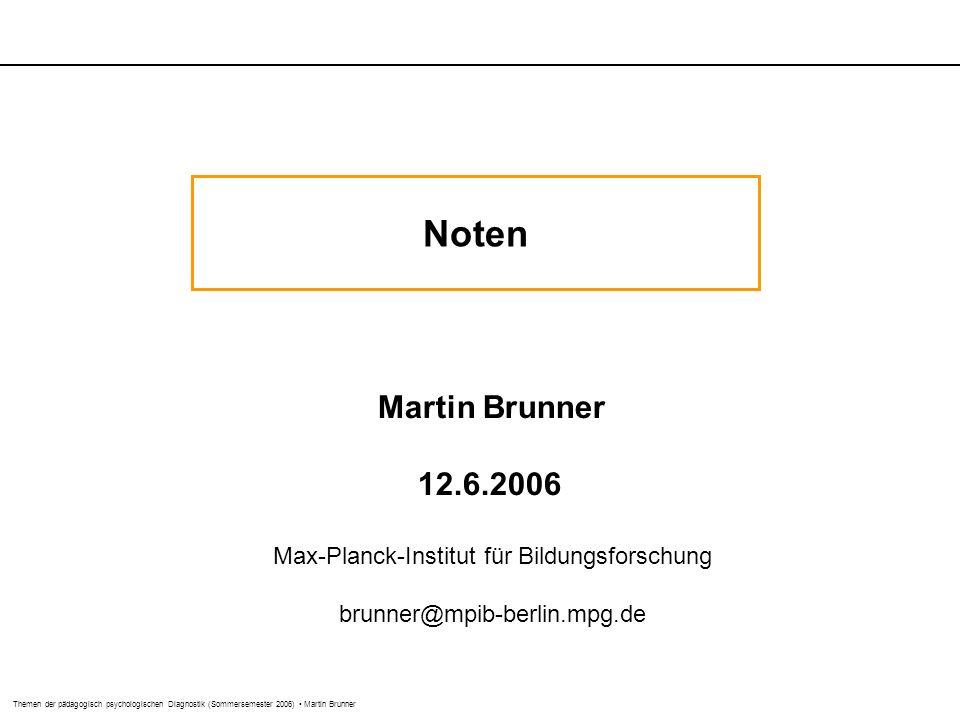 Themen der pädagogisch psychologischen Diagnostik (Sommersemester 2006) Martin Brunner Noten Martin Brunner 12.6.2006 Max-Planck-Institut für Bildungsforschung brunner@mpib-berlin.mpg.de