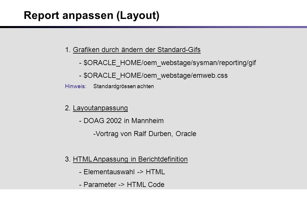 Report anpassen (Layout) 1. Grafiken durch ändern der Standard-Gifs - $ORACLE_HOME/oem_webstage/sysman/reporting/gif - $ORACLE_HOME/oem_webstage/emweb