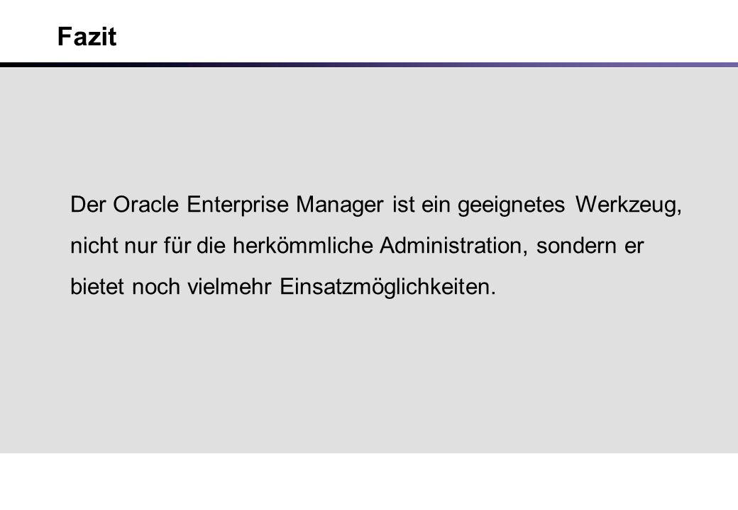Fazit Der Oracle Enterprise Manager ist ein geeignetes Werkzeug, nicht nur für die herkömmliche Administration, sondern er bietet noch vielmehr Einsatzmöglichkeiten.