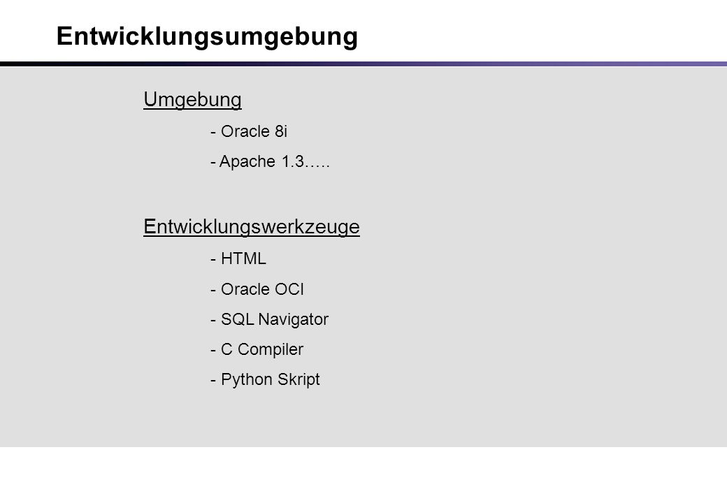 Entwicklungsumgebung Umgebung - Oracle 8i - Apache 1.3….. Entwicklungswerkzeuge - HTML - Oracle OCI - SQL Navigator - C Compiler - Python Skript