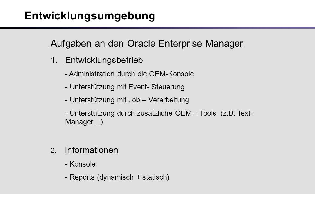 Entwicklungsumgebung Aufgaben an den Oracle Enterprise Manager 1.Entwicklungsbetrieb - Administration durch die OEM-Konsole - Unterstützung mit Event- Steuerung - Unterstützung mit Job – Verarbeitung - Unterstützung durch zusätzliche OEM – Tools (z.B.