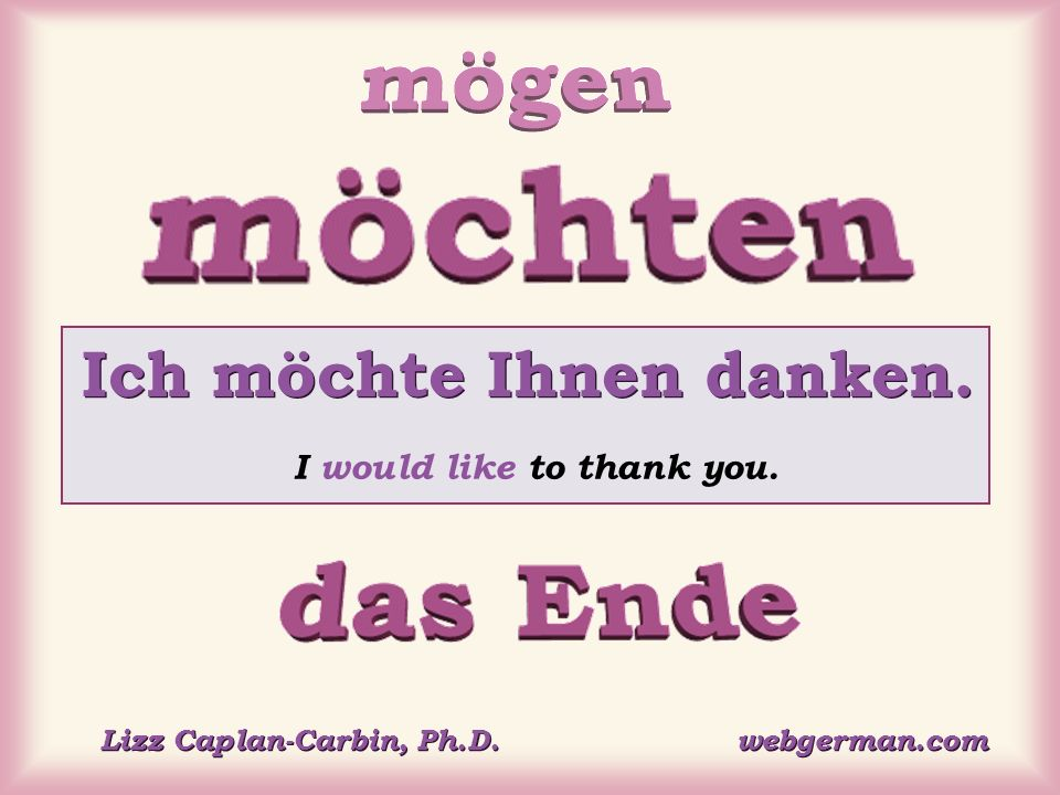 Ich möchte Ihnen danken. I would like to thank you. Lizz Caplan-Carbin, Ph.D. webgerman.com
