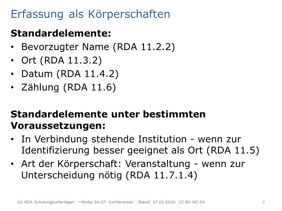 Erfassung als Körperschaften Standardelemente: Bevorzugter Name (RDA 11.2.2) Ort (RDA 11.3.2) Datum (RDA 11.4.2) Zählung (RDA 11.6) Standardelemente unter bestimmten Voraussetzungen: In Verbindung stehende Institution - wenn zur Identifizierung besser geeignet als Ort (RDA 11.5) Art der Körperschaft: Veranstaltung - wenn zur Unterscheidung nötig (RDA 11.7.1.4) AG RDA Schulungsunterlagen – Modul 5A.07: Konferenzen | Stand: 07.03.2016| CC BY-NC-SA 6
