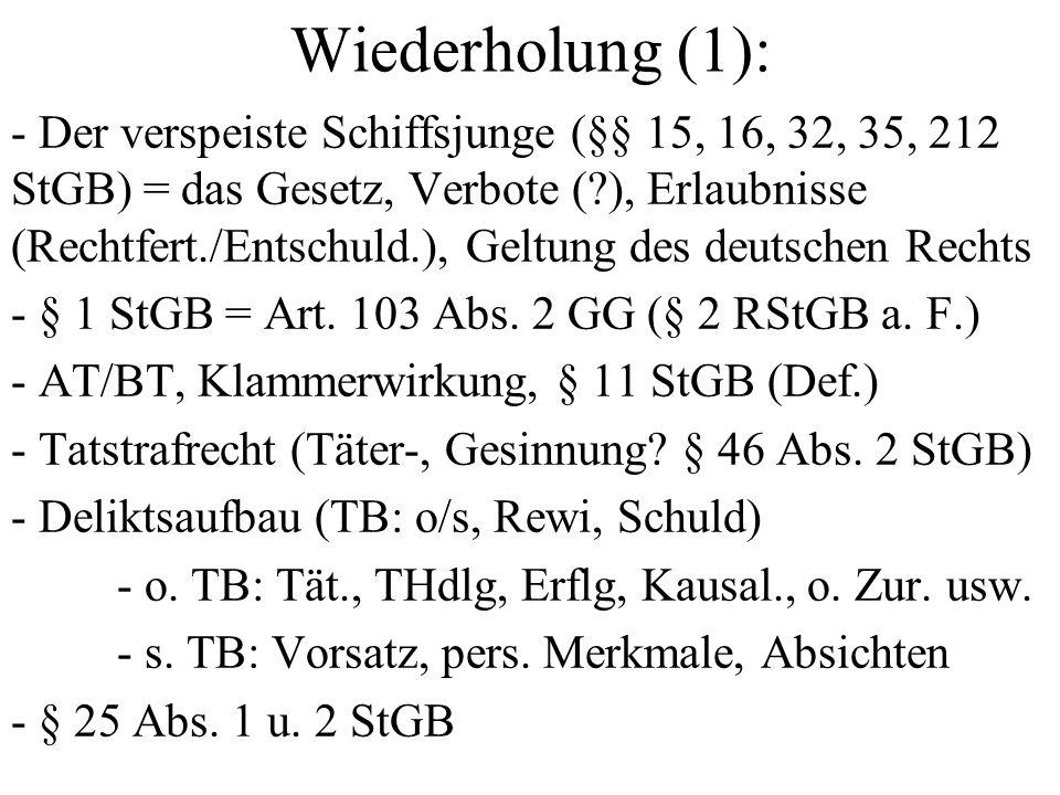 Wiederholung (1): - Der verspeiste Schiffsjunge (§§ 15, 16, 32, 35, 212 StGB) = das Gesetz, Verbote ( ), Erlaubnisse (Rechtfert./Entschuld.), Geltung des deutschen Rechts - § 1 StGB = Art.