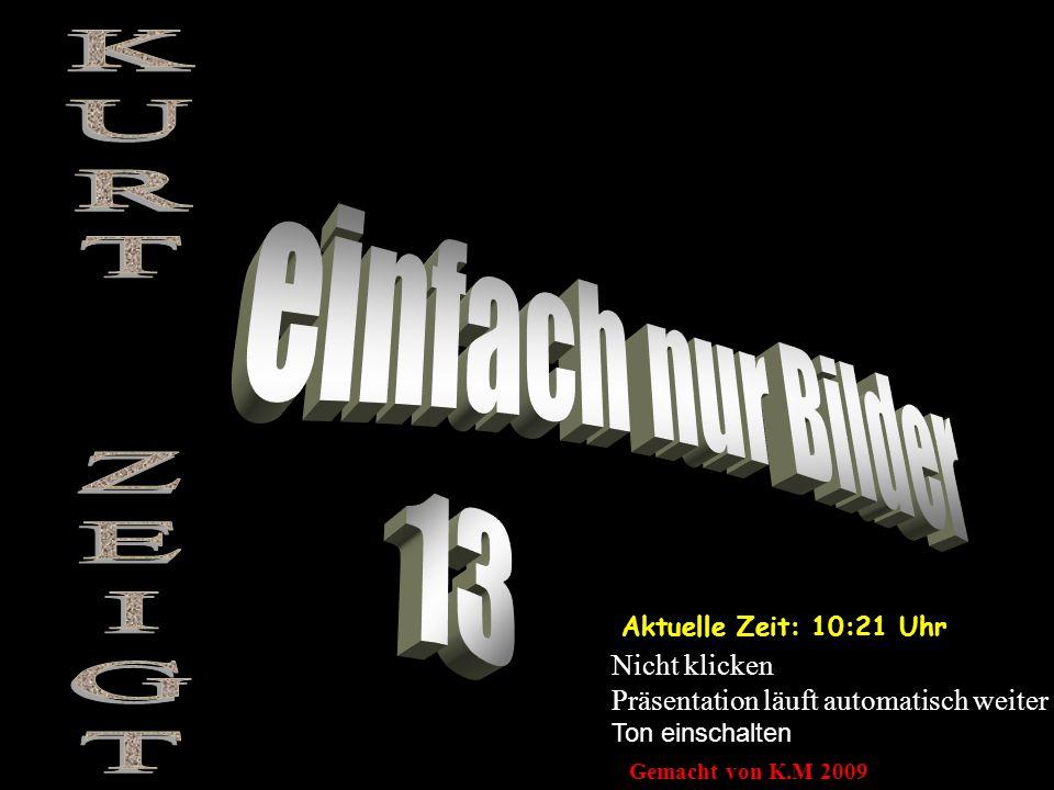 Aktuelle Zeit: 10:22 Uhr Nicht klicken Präsentation läuft automatisch weiter Ton einschalten Gemacht von K.M 2009