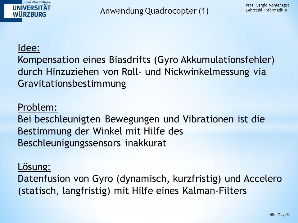 Prof. Sergio Montenegro Lehrstuhl Informatik 8 Anwendung Quadrocopter (1) Idee: Kompensation eines Biasdrifts (Gyro Akkumulationsfehler) durch Hinzuzi
