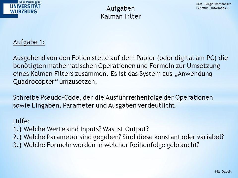 Prof. Sergio Montenegro Lehrstuhl Informatik 8 Aufgaben Kalman Filter Aufgabe 1: Ausgehend von den Folien stelle auf dem Papier (oder digital am PC) d