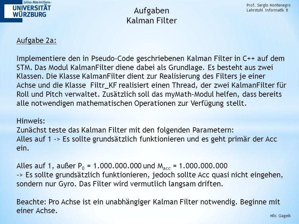 Prof. Sergio Montenegro Lehrstuhl Informatik 8 Aufgabe 2a: Implementiere den in Pseudo-Code geschriebenen Kalman Filter in C++ auf dem STM. Das Modul