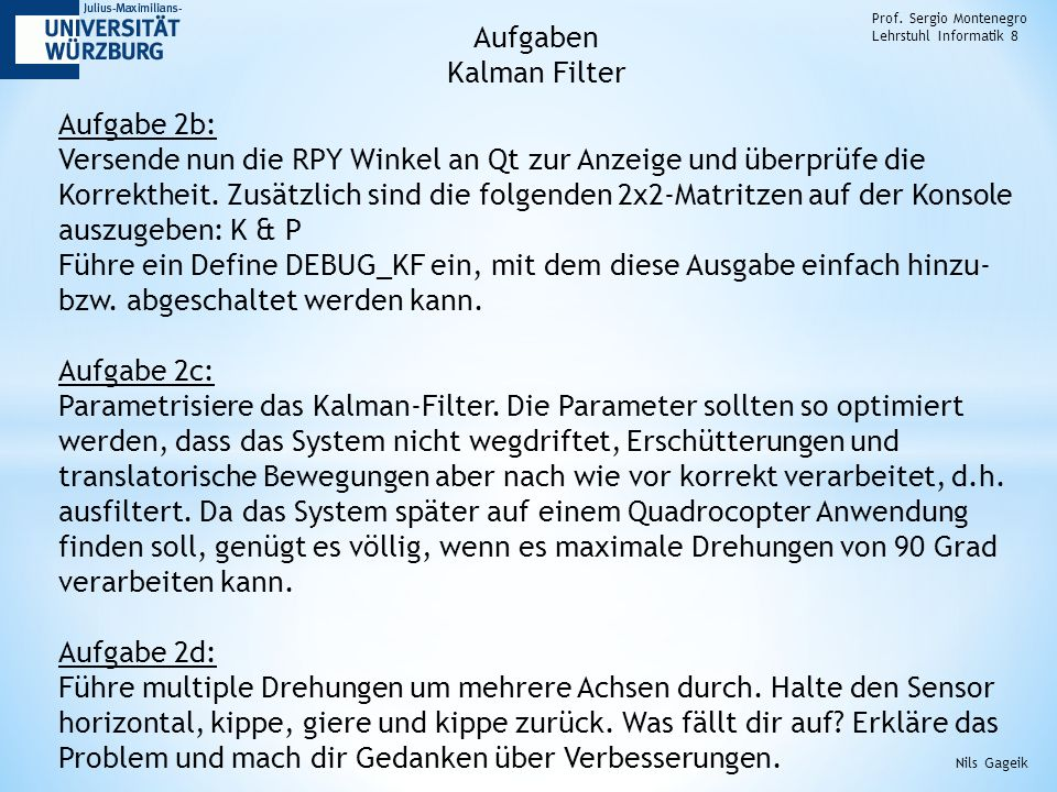 Prof. Sergio Montenegro Lehrstuhl Informatik 8 Aufgabe 2b: Versende nun die RPY Winkel an Qt zur Anzeige und überprüfe die Korrektheit. Zusätzlich sin
