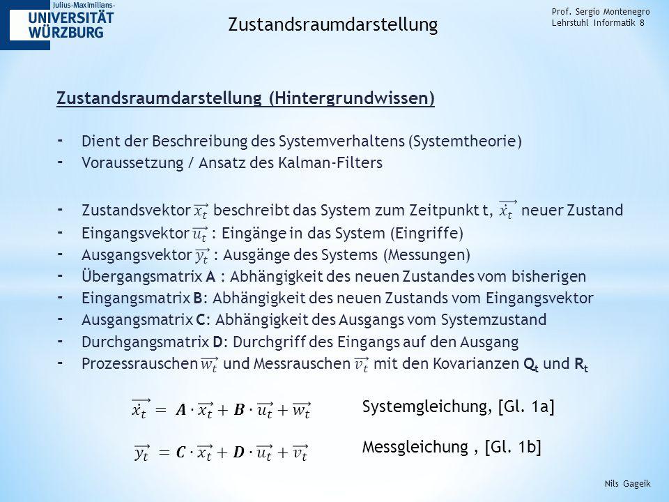 Prof. Sergio Montenegro Lehrstuhl Informatik 8 Zustandsraumdarstellung Nils Gageik Systemgleichung, [Gl. 1a] Messgleichung, [Gl. 1b]