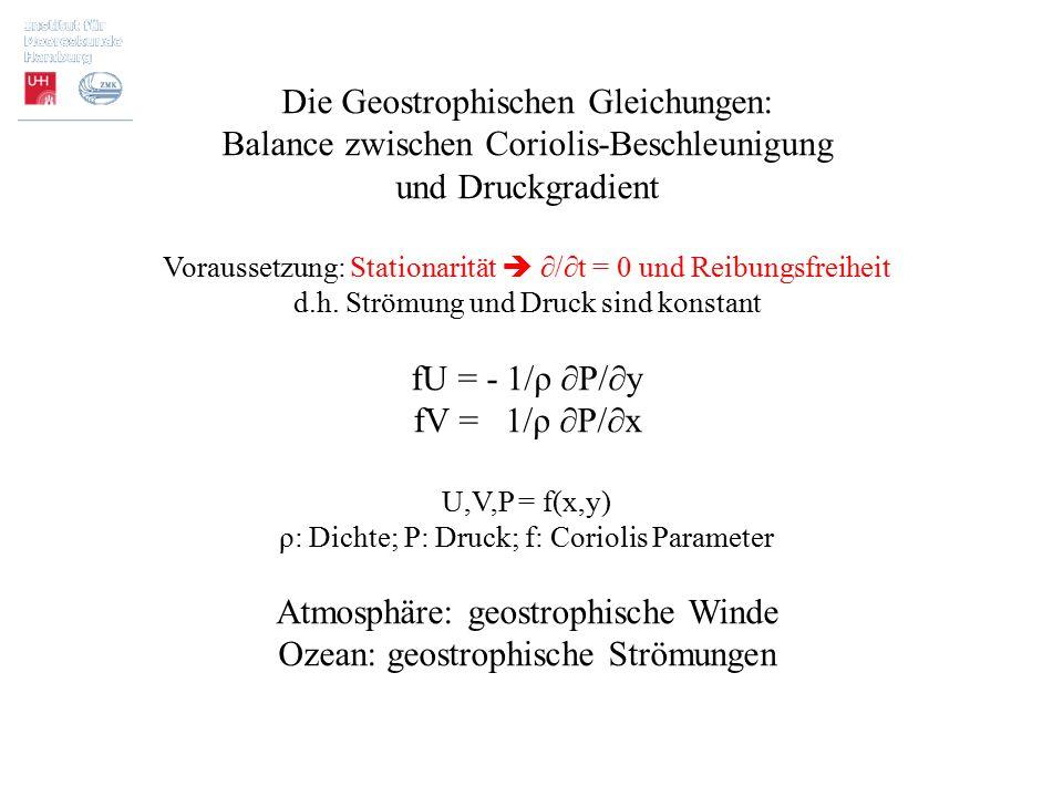 Die Geostrophischen Gleichungen: Balance zwischen Coriolis-Beschleunigung und Druckgradient Voraussetzung: Stationarität  ∂/∂t = 0 und Reibungsfreihe