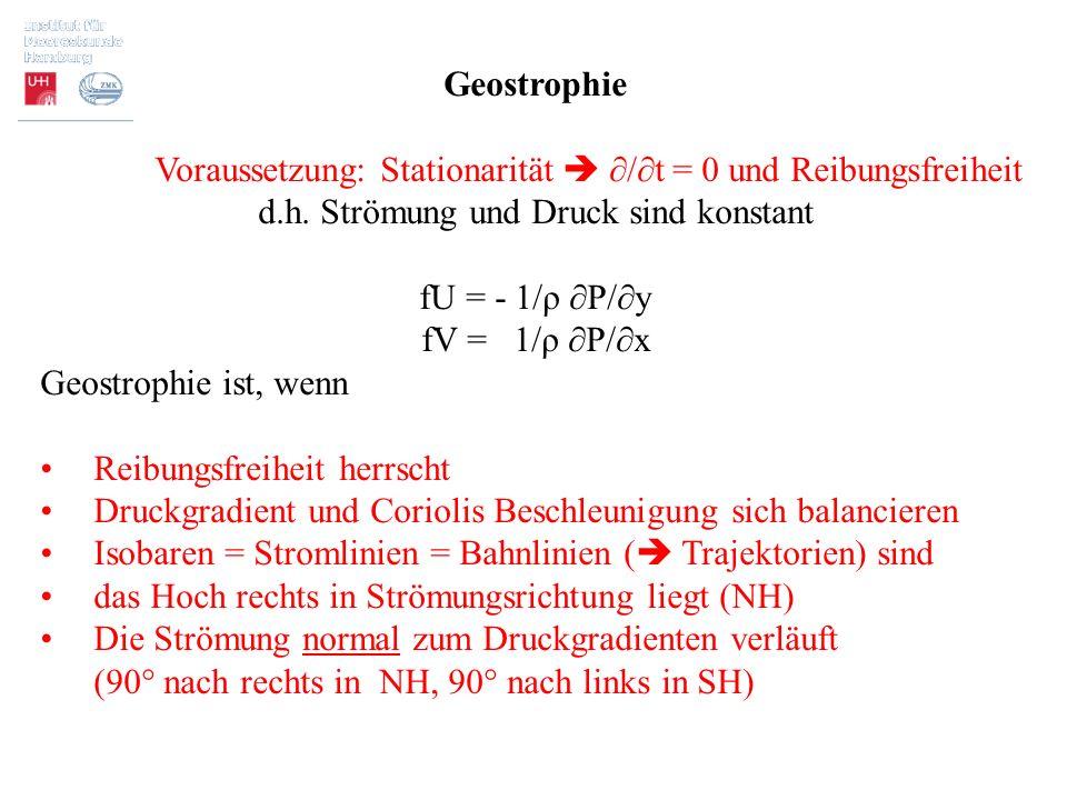 Geostrophie Voraussetzung: Stationarität  ∂/∂t = 0 und Reibungsfreiheit d.h. Strömung und Druck sind konstant fU = - 1/ρ ∂P/∂y fV = 1/ρ ∂P/∂x Geostro
