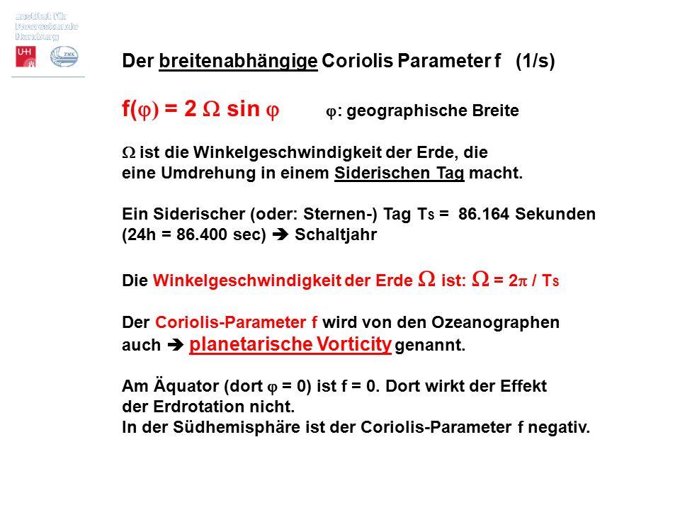 Der breitenabhängige Coriolis Parameter f (1/s) f(  ) = 2  sin   : geographische Breite  ist die Winkelgeschwindigkeit der Erde, die eine Umdrehu