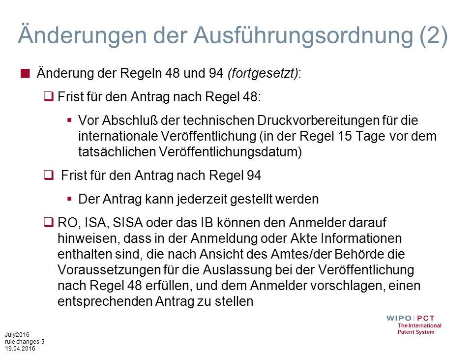 July2016 rule changes-3 19.04.2016 The International Patent System Änderungen der Ausführungsordnung (2) ■ Änderung der Regeln 48 und 94 (fortgesetzt):  Frist für den Antrag nach Regel 48:  Vor Abschluß der technischen Druckvorbereitungen für die internationale Veröffentlichung (in der Regel 15 Tage vor dem tatsächlichen Veröffentlichungsdatum)  Frist für den Antrag nach Regel 94  Der Antrag kann jederzeit gestellt werden  RO, ISA, SISA oder das IB können den Anmelder darauf hinweisen, dass in der Anmeldung oder Akte Informationen enthalten sind, die nach Ansicht des Amtes/der Behörde die Voraussetzungen für die Auslassung bei der Veröffentlichung nach Regel 48 erfüllen, und dem Anmelder vorschlagen, einen entsprechenden Antrag zu stellen