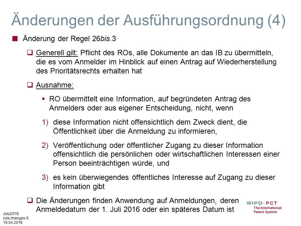 July2016 rule changes-5 19.04.2016 The International Patent System Änderungen der Ausführungsordnung (4) ■ Änderung der Regel 26bis.3  Generell gilt: Pflicht des ROs, alle Dokumente an das IB zu übermitteln, die es vom Anmelder im Hinblick auf einen Antrag auf Wiederherstellung des Prioritätsrechts erhalten hat  Ausnahme:  RO übermittelt eine Information, auf begründeten Antrag des Anmelders oder aus eigener Entscheidung, nicht, wenn 1)diese Information nicht offensichtlich dem Zweck dient, die Öffentlichkeit über die Anmeldung zu informieren, 2)Veröffentlichung oder öffentlicher Zugang zu dieser Information offensichtlich die persönlichen oder wirtschaftlichen Interessen einer Person beeinträchtigen würde, und 3)es kein überwiegendes öffentliches Interesse auf Zugang zu dieser Information gibt  Die Änderungen finden Anwendung auf Anmeldungen, deren Anmeldedatum der 1.