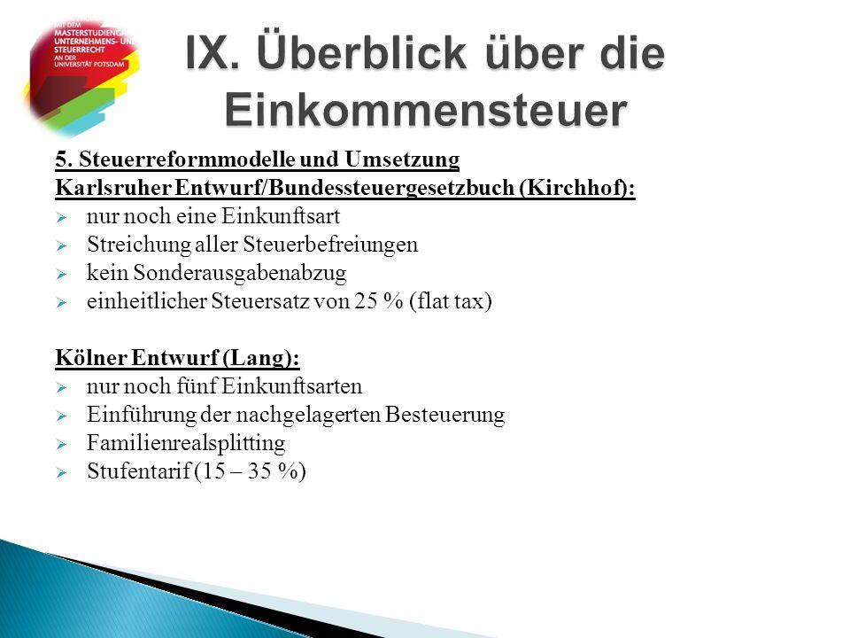5. Steuerreformmodelle und Umsetzung Karlsruher Entwurf/Bundessteuergesetzbuch (Kirchhof):  nur noch eine Einkunftsart  Streichung aller Steuerbefre