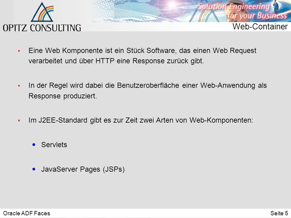 Oracle ADF FacesSeite 6 Java Servlets s Servlets:  Standardisiertes Java-API zur Bearbeitung von HTTP-Requests  Breite Unterstützung durch Hersteller von Applikationsservern  Klar definierter Lebenszyklus, wird durch Container gemanagt s Servlet API:  Schnittstelle zum Lesen eines Requests und Schreiben der Response  Diverse Unterstützungsdienste wie z.B.