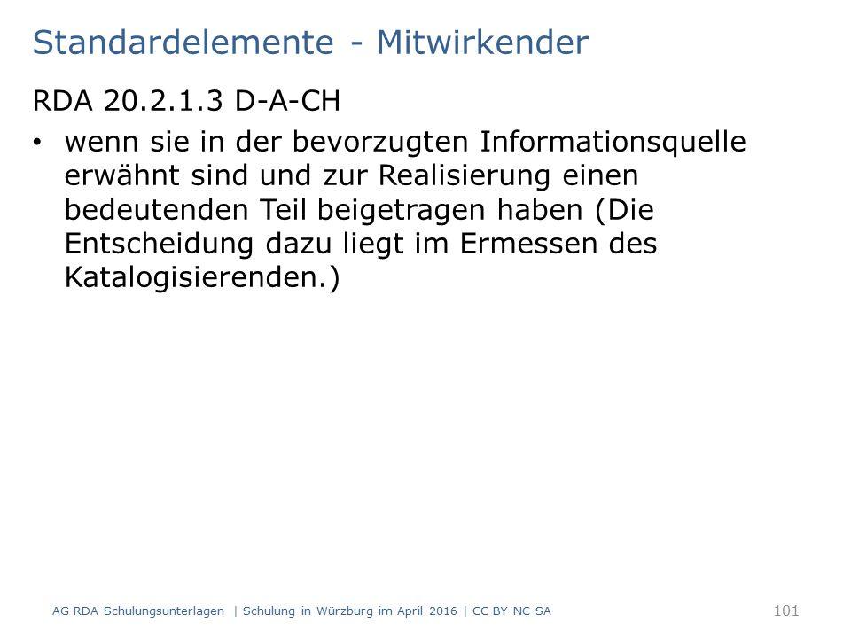 Standardelemente - Mitwirkender RDA 20.2.1.3 D-A-CH wenn sie in der bevorzugten Informationsquelle erwähnt sind und zur Realisierung einen bedeutenden Teil beigetragen haben (Die Entscheidung dazu liegt im Ermessen des Katalogisierenden.) AG RDA Schulungsunterlagen | Schulung in Würzburg im April 2016 | CC BY-NC-SA 101