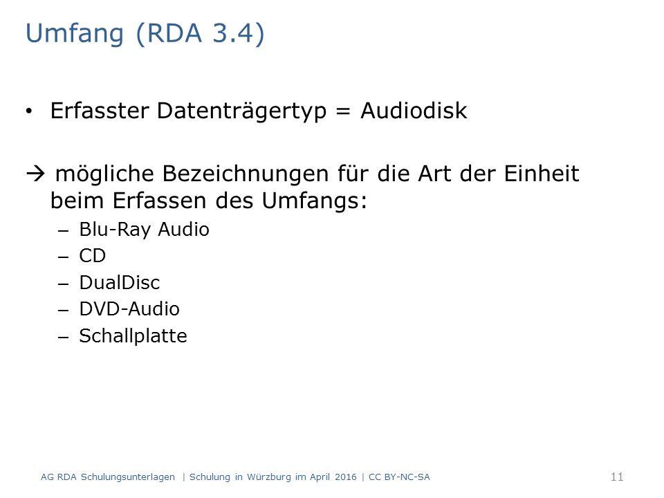 Umfang (RDA 3.4) Erfasster Datenträgertyp = Audiodisk  mögliche Bezeichnungen für die Art der Einheit beim Erfassen des Umfangs: – Blu-Ray Audio – CD – DualDisc – DVD-Audio – Schallplatte AG RDA Schulungsunterlagen | Schulung in Würzburg im April 2016 | CC BY-NC-SA 11