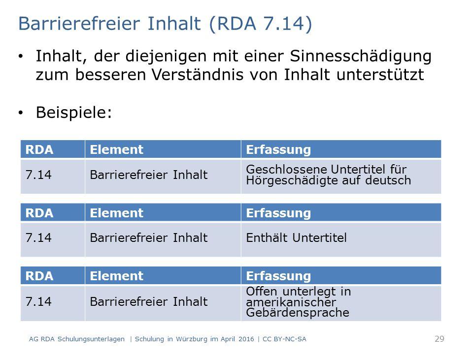 RDAElementErfassung 7.14Barrierefreier Inhalt Geschlossene Untertitel für Hörgeschädigte auf deutsch Barrierefreier Inhalt (RDA 7.14) Inhalt, der diejenigen mit einer Sinnesschädigung zum besseren Verständnis von Inhalt unterstützt Beispiele: RDAElementErfassung 7.14Barrierefreier InhaltEnthält Untertitel RDAElementErfassung 7.14Barrierefreier Inhalt Offen unterlegt in amerikanischer Gebärdensprache AG RDA Schulungsunterlagen | Schulung in Würzburg im April 2016 | CC BY-NC-SA 29