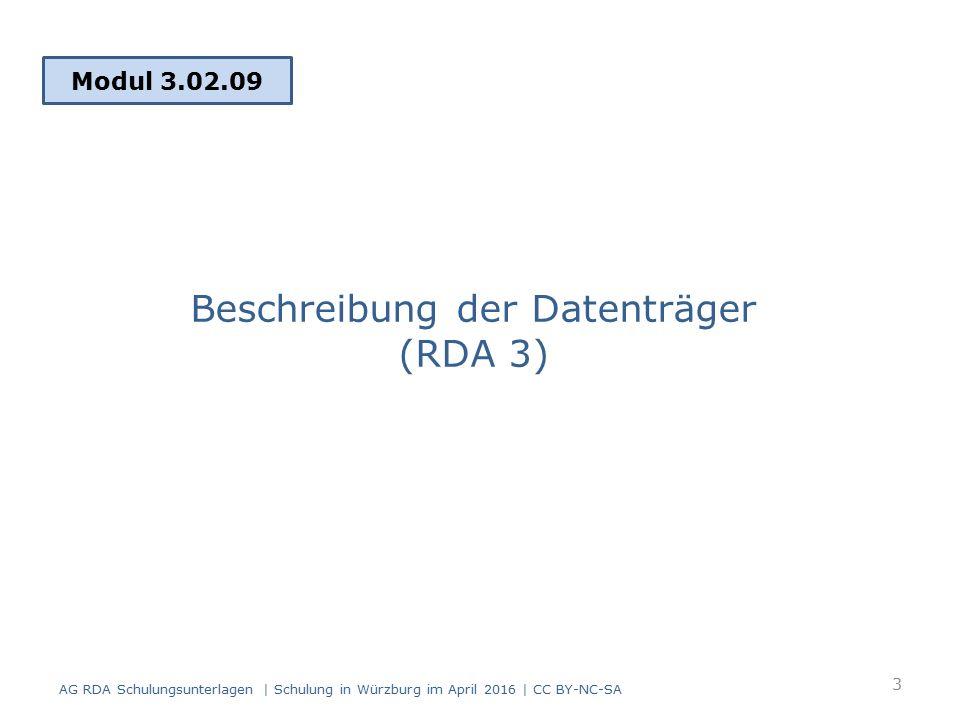 Beschreibung der Datenträger RDA 3 enthält: Physische Eigenschaften des Datenträgers Formatierung und Kodierung der Informationen, die auf dem Datenträger gespeichert sind Standardelemente in RDA Kapitel 3: – Medientyp (RDA 3.2) – Datenträgertyp (RDA 3.3) – Umfang (RDA 3.4) (unter bestimmten Bedingungen)  Medientyp und Datenträgertyp wurden in Modul 2, IMD-Elemente behandelt AG RDA Schulungsunterlagen | Schulung in Würzburg im April 2016 | CC BY-NC-SA 4