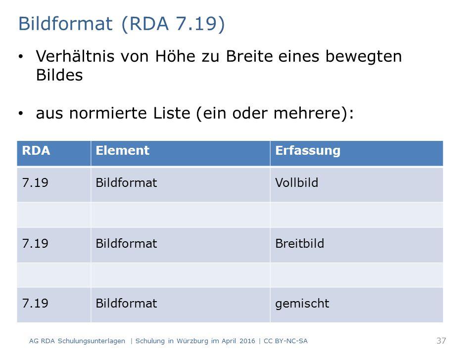 RDAElementErfassung 7.19BildformatVollbild 7.19BildformatBreitbild 7.19Bildformatgemischt Bildformat (RDA 7.19) Verhältnis von Höhe zu Breite eines bewegten Bildes aus normierte Liste (ein oder mehrere): AG RDA Schulungsunterlagen | Schulung in Würzburg im April 2016 | CC BY-NC-SA 37