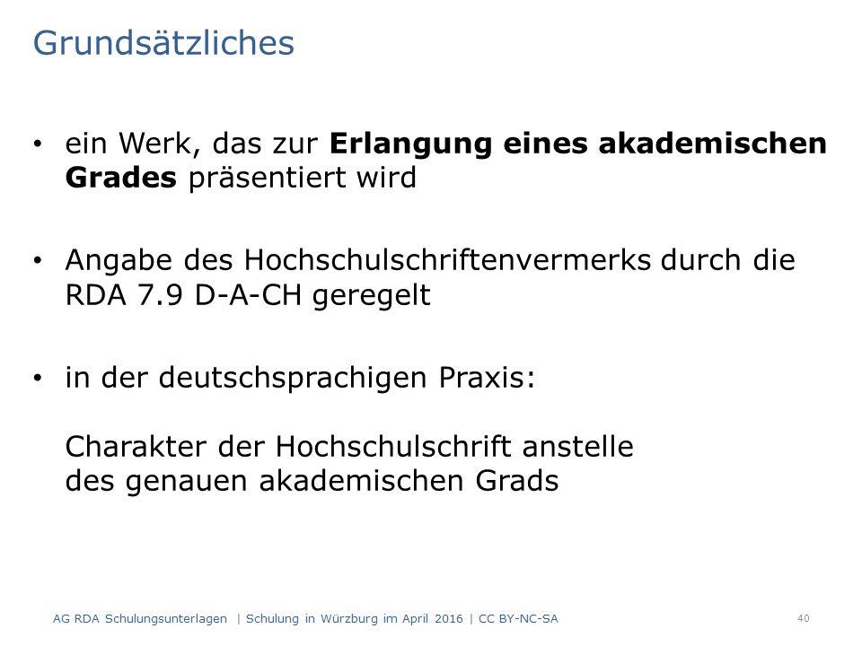 Grundsätzliches ein Werk, das zur Erlangung eines akademischen Grades präsentiert wird Angabe des Hochschulschriftenvermerks durch die RDA 7.9 D-A-CH geregelt in der deutschsprachigen Praxis: Charakter der Hochschulschrift anstelle des genauen akademischen Grads 40 AG RDA Schulungsunterlagen | Schulung in Würzburg im April 2016 | CC BY-NC-SA