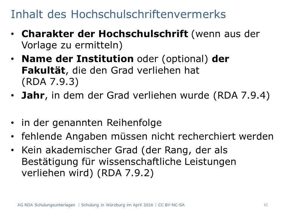 Inhalt des Hochschulschriftenvermerks Charakter der Hochschulschrift (wenn aus der Vorlage zu ermitteln) Name der Institution oder (optional) der Fakultät, die den Grad verliehen hat (RDA 7.9.3) Jahr, in dem der Grad verliehen wurde (RDA 7.9.4) in der genannten Reihenfolge fehlende Angaben müssen nicht recherchiert werden Kein akademischer Grad (der Rang, der als Bestätigung für wissenschaftliche Leistungen verliehen wird) (RDA 7.9.2) 42 AG RDA Schulungsunterlagen | Schulung in Würzburg im April 2016 | CC BY-NC-SA