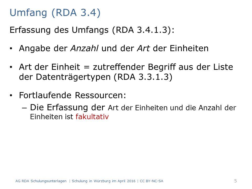 Umfang (RDA 3.4) AG RDA Schulungsunterlagen | Schulung in Würzburg im April 2016 | CC BY-NC-SA 5 Erfassung des Umfangs (RDA 3.4.1.3): Angabe der Anzahl und der Art der Einheiten Art der Einheit = zutreffender Begriff aus der Liste der Datenträgertypen (RDA 3.3.1.3) Fortlaufende Ressourcen: – Die Erfassung der Art der Einheiten und die Anzahl der Einheiten ist fakultativ