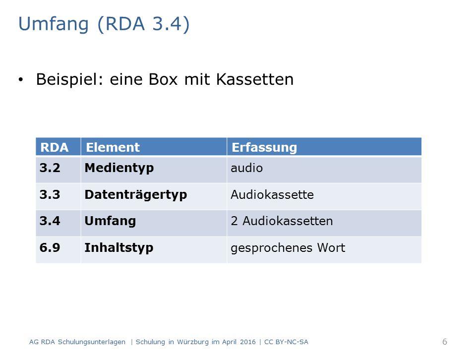 Umfang (RDA 3.4) Beispiel: eine Box mit Kassetten RDAElementErfassung 3.2Medientypaudio 3.3DatenträgertypAudiokassette 3.4Umfang2 Audiokassetten 6.9Inhaltstypgesprochenes Wort AG RDA Schulungsunterlagen | Schulung in Würzburg im April 2016 | CC BY-NC-SA 6