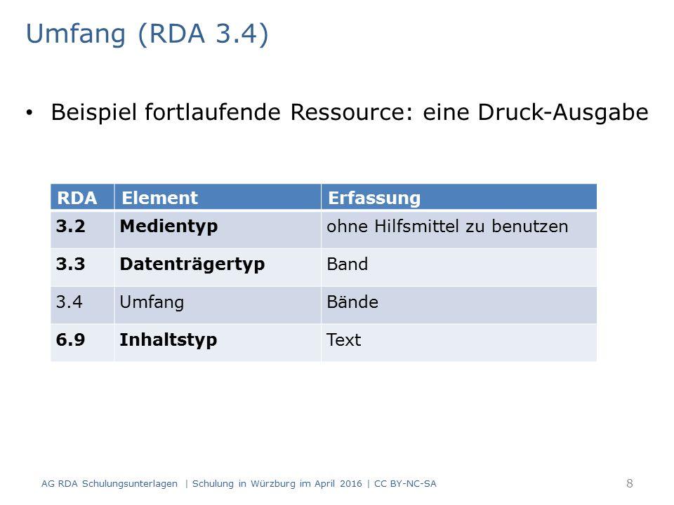 Umfang (RDA 3.4) Beispiel fortlaufende Ressource: eine Online- Ausgabe RDAElementErfassung 3.2MedientypComputermedien 3.3DatenträgertypOnline-Ressource 3.4UmfangOnline-Ressource 6.9InhaltstypText AG RDA Schulungsunterlagen | Schulung in Würzburg im April 2016 | CC BY-NC-SA 9