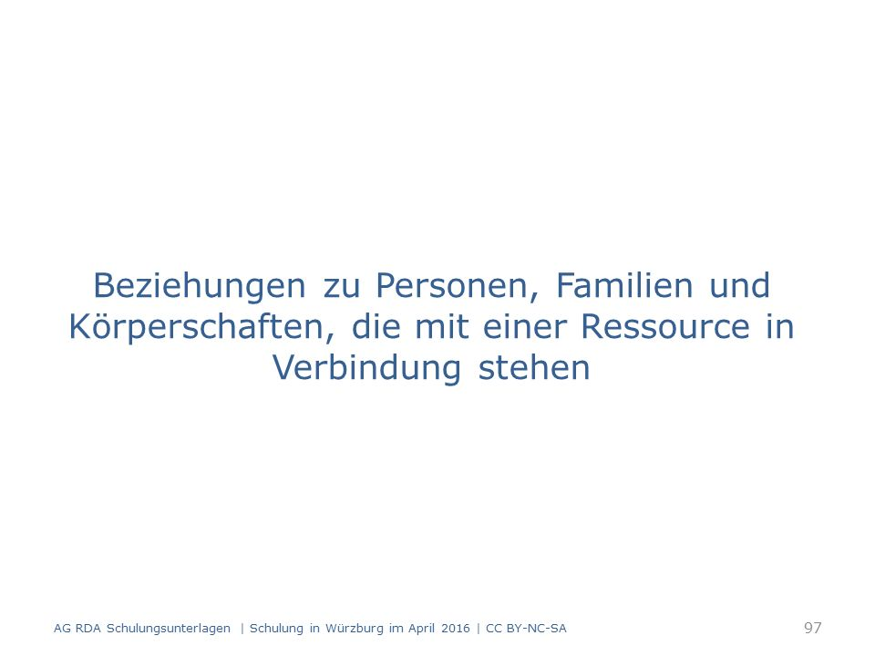 Beziehungen zu Personen, Familien und Körperschaften, die mit einer Ressource in Verbindung stehen 97 AG RDA Schulungsunterlagen | Schulung in Würzburg im April 2016 | CC BY-NC-SA