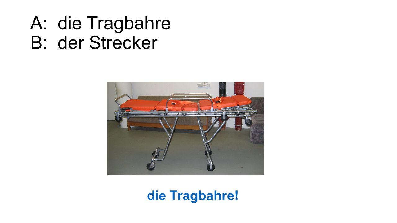 A: die Tragbahre B: der Strecker die Tragbahre!