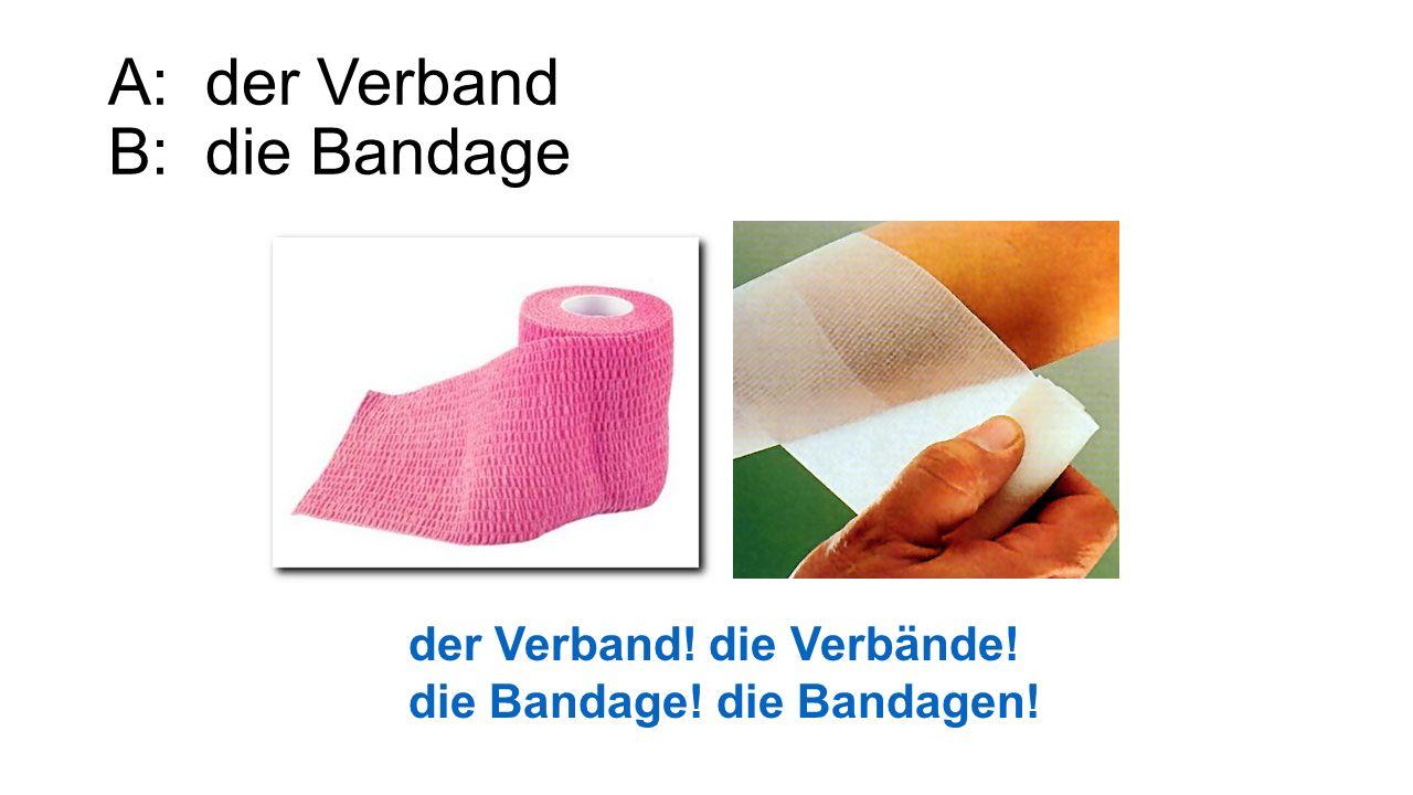 A: der Verband B: die Bandage der Verband! die Verbände! die Bandage! die Bandagen!